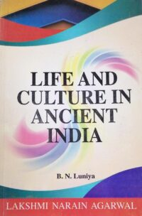 Narains Life and Culture in Ancient India by B N Luniya